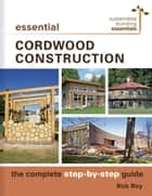 Essential Cordwood Construction - The Complete Step-by-Step Guide ebook by Rob Roy