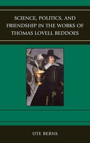 Science, Politics, and Friendship in the Works of Thomas Lovell Beddoes ebook by Ute Berns