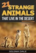 21 Strange Animals That Live In The Desert - Weird & Wonderful Animals, #4 ebook by Selena Dale