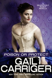 Poison or Protect: A Delightfully Deadly Novella ebook by Gail Carriger