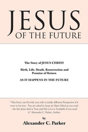 Jesus of the Future - The Story of JESUS CHRIST Birth, Life, Death Resurrection and Promise of Return AS IT HAPPENS IN THE FUTURE ebook by Alexander C. Parker