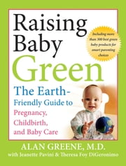 Raising Baby Green - The Earth-Friendly Guide to Pregnancy, Childbirth, and Baby Care ebook by Alan Greene
