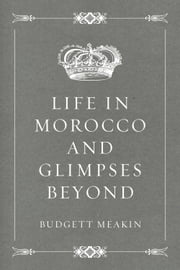Life in Morocco and Glimpses Beyond ebook by Budgett Meakin