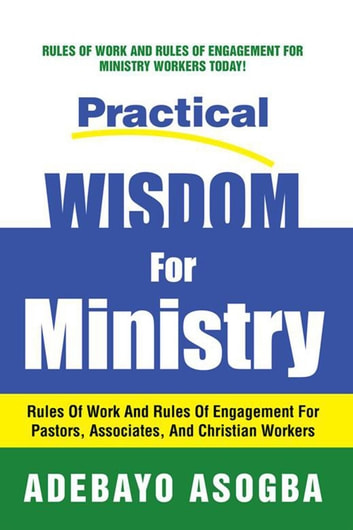 Practical Wisdom for Ministry - Rules of Work and Rules of Engagement for Pastors, Associates, and Christian Workers ebook by Adebayo Asogba