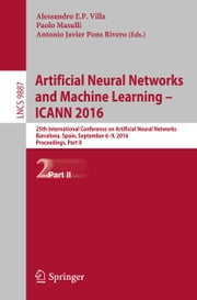 Artificial Neural Networks and Machine Learning – ICANN 2016 - 25th International Conference on Artificial Neural Networks, Barcelona, Spain, September 6-9, 2016, Proceedings, Part II ebook by Alessandro E.P. Villa,Paolo Masulli,Antonio J. Pons Rivero