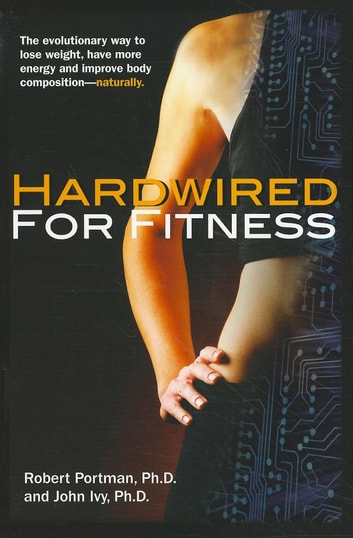 Hardwired for Fitness - The Evolutionary Way to Lose Weight, Have More Energy, and Improve Body Composition Naturally ebook by Robert Portman,John Ivy