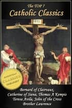 Top 7 Catholic Classics: On Loving God, The Cloud of Unknowing, Dialogue of Saint Catherine of Siena, The Imitation of Christ, Interior Castle, Dark Night of the Soul, Practice of the Presence of God - Featuring Brother Lawrence, Thomas Kempis, Teresa Avila, John of the Cross, Catherine of Siena ebook by Brother Lawrence, Teresa Avila, Thomas Kempis