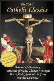 Top 7 Catholic Classics: On Loving God, The Cloud of Unknowing, Dialogue of Saint Catherine of Siena, The Imitation of Christ, Interior Castle, Dark Night of the Soul, Practice of the Presence of God - Featuring Brother Lawrence, Thomas Kempis, Teresa Avila, John of the Cross, Catherine of Siena ebook by Brother Lawrence,Teresa Avila,Thomas Kempis