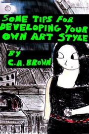 Some Tips For Developing Your Own Art Style ebook by C. A. Brown