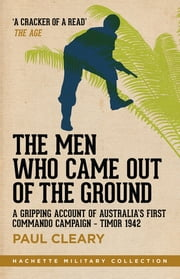 The Men Who Came Out of the Ground - A gripping account of Australia's first commando campaign ebook by Paul Cleary