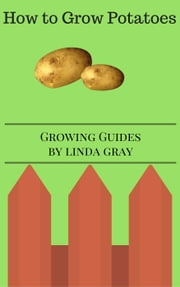 How to Grow Potatoes - Growing Guides ebook by Linda Gray