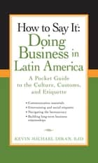 How to Say It: Doing Business in Latin America ebook by Kevin Michael Diran