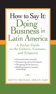 How to Say It: Doing Business in Latin America - A Pocket Guide to the Culture, Customs and Etiquette ebook by Kevin Michael Diran