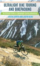 Ultralight Bike Touring and Bikepacking - The Ultimate Guide to Lightweight Cycling Adventures ebook by Justin Lichter, Justin Kline