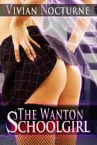The Wanton Schoolgirl ebook by Vivian Nocturne