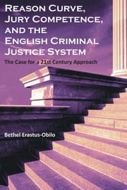 Reason Curve, Jury Competence, and the English Criminal Justice System: The Case for a 21st Century Approach ebook by Erastus-Obilo, Bethel