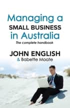 Managing a Small Business in Australia - The Complete Handbook ebook by Babette Moate, John W English