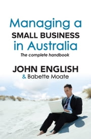 Managing a Small Business in Australia - The Complete Handbook ebook by John W  English,Babette Moate