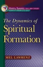 The Dynamics of Spiritual Formation (Ministry Dynamics for a New Century) ebook by Mel Lawrenz