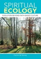 Spiritual Ecology - Evolution Beyond Faith Based Culture ebook by Patrick de Sercey