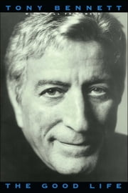 The Good Life: The Autobiography Of Tony Bennett ebook by Tony Bennett