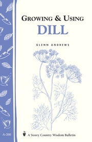 Growing & Using Dill - Storey's Country Wisdom Bulletin A-200 ebook by Glenn Andrews