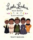 Little Leaders: Bold Women in Black History ebook by Vashti Harrison