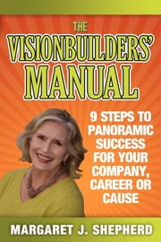 The Visionbuilders' Manual - 9 Steps To Panormamic Success For Your Company, Career Or Cause ebook by Margaret J. Shepherd