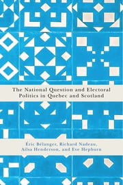 The National Question and Electoral Politics in Quebec and Scotland ebook by Éric Bélanger, Richard Nadeau, Ailsa Henderson,...