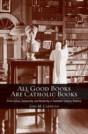 All Good Books Are Catholic Books - Print Culture, Censorship, and Modernity in Twentieth-Century America ebook by Una M. Cadegan