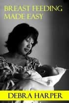 Breast Feeding Made Easy: How To Breastfeed For Mothers Of Newborns ebook by Debra Harper