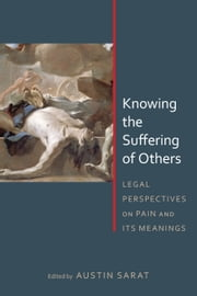 Knowing the Suffering of Others - Legal Perspectives on Pain and Its Meanings ebook by Austin Sarat,Austin Sarat,Montré D. Carodine,Cathy Caruth,Alan L. Durham,Brian K. Fair,Steven Hobbs,Gregory Keating,Linda Ross Meyer,Meredith M. Render,Austin Sarat,Jeannie Suk,John Fabian Witt
