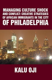 MANAGING CULTURE SHOCK AND CONFLICT - CREATIVE STRATEGIES OF AFRICAN IMMIGRANTS IN THE CITY OF PHILADELPHIA ebook by KALU OJI