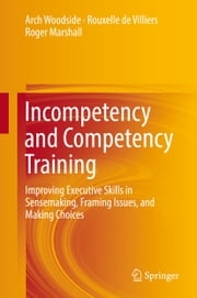 Incompetency and Competency Training - Improving Executive Skills in Sensemaking, Framing Issues, and Making Choices ebook by Arch Woodside,Rouxelle de Villiers,Roger Marshall
