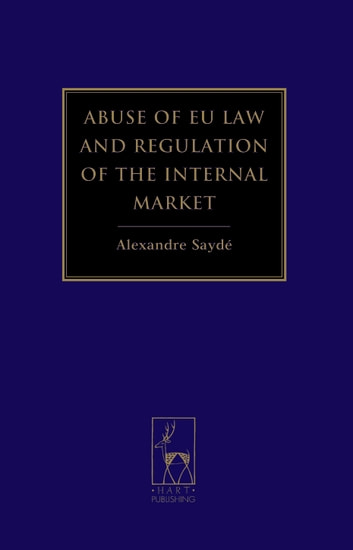 Abuse of EU Law and Regulation of the Internal Market ebook by Dr Alexandre Saydé