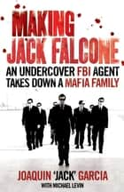 Making Jack Falcone - An Undercover FBI Agent Takes Down a Mafia Family ebook by Joaquin 'Jack' Garcia, Michael Levin