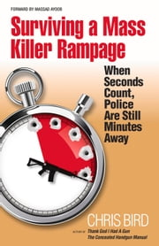 Surviving a Mass Killer Rampage - When Seconds Count, Police Are Still Minutes Away ebook by Chris Bird
