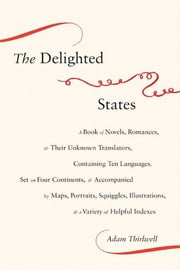 The Delighted States - A Book of Novels, Romances, & Their Unknown Translators, Containing Ten Languages, Set on Four Continents, & Accompanied by Maps, Portraits, Squiggles, Illustrations, & a Variety of Helpful Indexes ebook by Adam Thirlwell