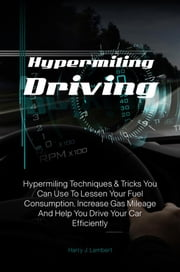 Hypermiling Driving - Hypermiling Techniques & Tricks You Can Use To Lessen Your Fuel Consumption, Increase Gas Mileage And Help You Drive Your Car Efficiently ebook by Harry J. Lambert