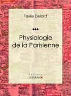 Physiologie de la Parisienne ebook by Taxile Delord, Adolphe Menut, Ligaran