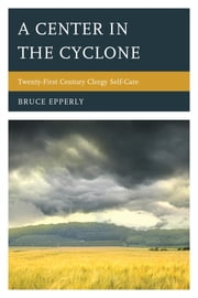 A Center in the Cyclone - Twenty-first Century Clergy Self-Care ebook by Bruce Epperly, Professor of Practical Theology and Director of Continuing Education
