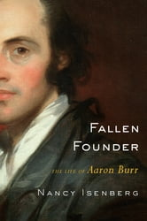 Fallen Founder - The Life of Aaron Burr ebook by Nancy Isenberg