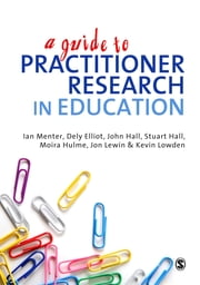 A Guide to Practitioner Research in Education ebook by Prof Ian J Menter, Dr Dely Elliot, Moira Hulme,...