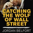 Catching the Wolf of Wall Street - More Incredible True Stories of Fortunes, Schemes, Parties, and Prison audiobook by Jordan Belfort, Ray Porter