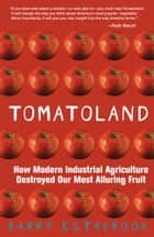 Tomatoland: How Modern Industrial Agriculture Destroyed Our Most Alluring Fruit ebook by Barry Estabrook