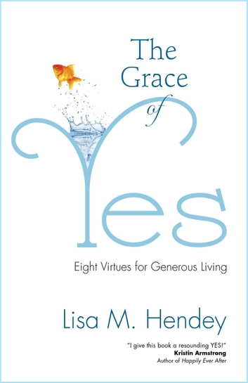 The Grace of Yes - Eight Virtues for Generous Living ebook by Lisa M. Hendey