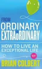 From Ordinary to Extraordinary – How to Live An Exceptional Life - Practical Tools and Techniques to Transform Your Life ebook by Brian Colbert