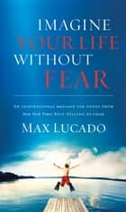Imagine Your Life Without Fear eBook by Max Lucado