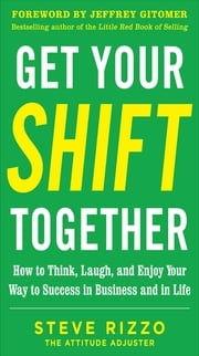 Get Your SHIFT Together: How to Think, Laugh, and Enjoy Your Way to Success in Business and in Life, with a foreword by Jeffrey Gitomer ebook by Steve Rizzo