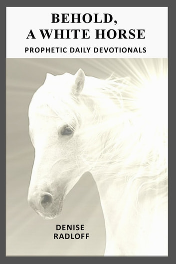 Behold, A White Horse - Prophetic Daily Devotionals ebook by Denise Radloff